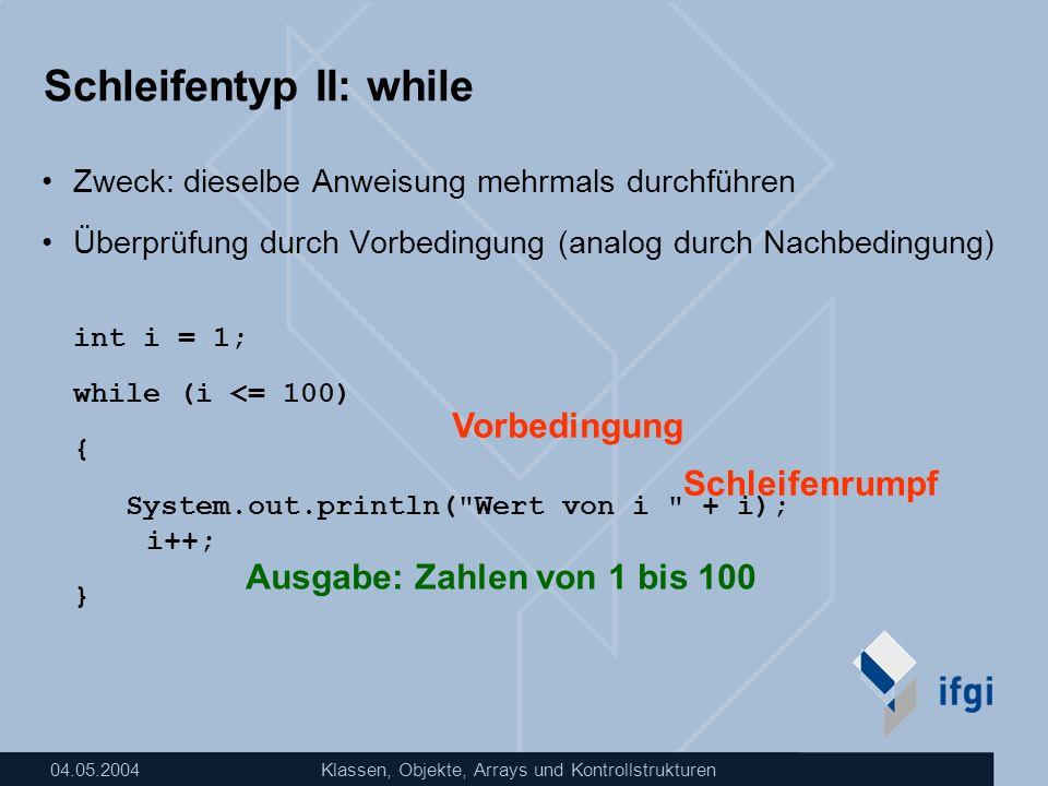 04.05.2004Klassen, Objekte, Arrays und Kontrollstrukturen Schleifentyp II: while Zweck: dieselbe Anweisung mehrmals durchführen Überprüfung durch Vorb
