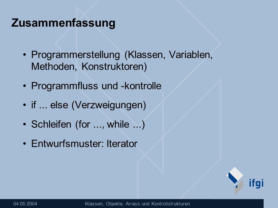 04.05.2004Klassen, Objekte, Arrays und Kontrollstrukturen Zusammenfassung Programmerstellung (Klassen, Variablen, Methoden, Konstruktoren) Programmflu