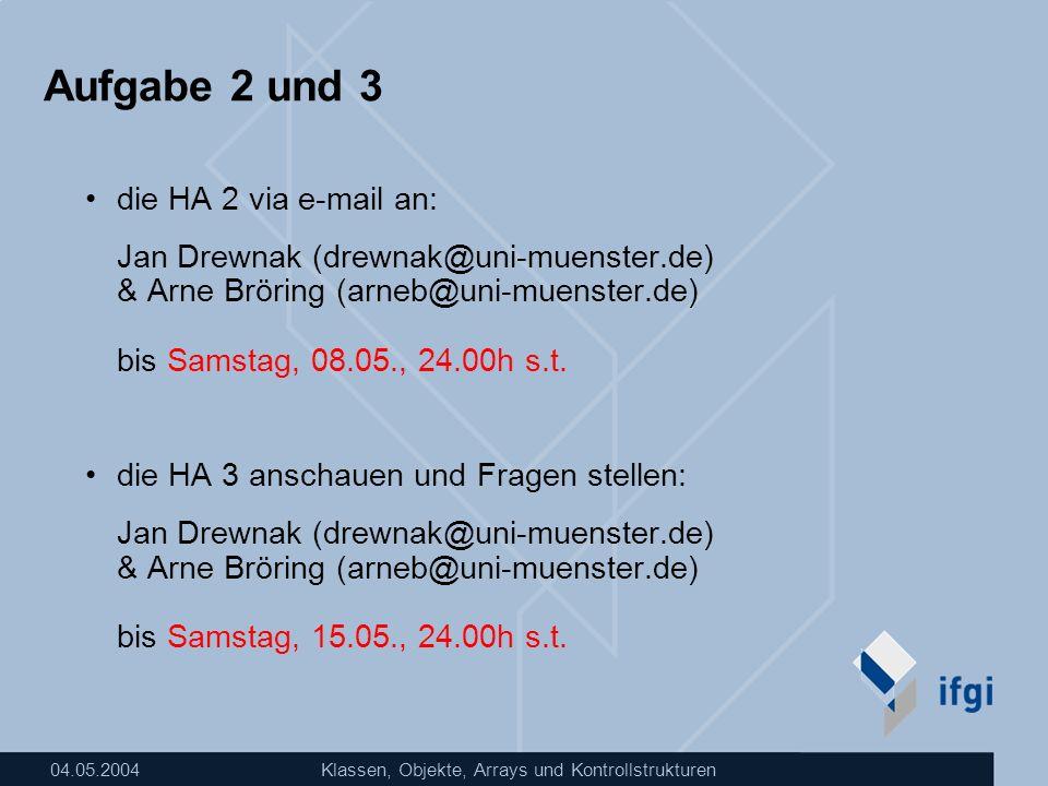 04.05.2004Klassen, Objekte, Arrays und Kontrollstrukturen Aufgabe 2 und 3 die HA 2 via e-mail an: Jan Drewnak (drewnak@uni-muenster.de) & Arne Bröring