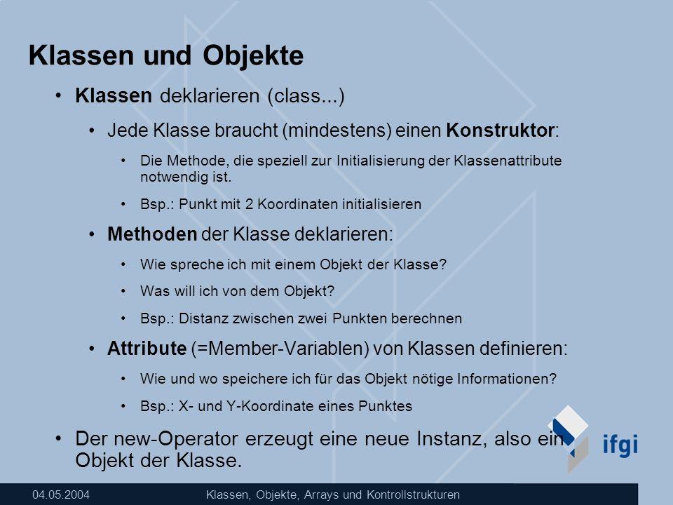 04.05.2004Klassen, Objekte, Arrays und Kontrollstrukturen Klassen und Objekte Klassen deklarieren (class...) Jede Klasse braucht (mindestens) einen Ko