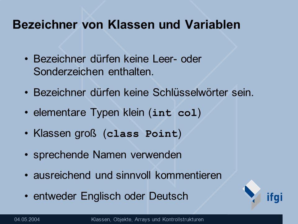 04.05.2004Klassen, Objekte, Arrays und Kontrollstrukturen Bezeichner von Klassen und Variablen Bezeichner dürfen keine Leer- oder Sonderzeichen enthal