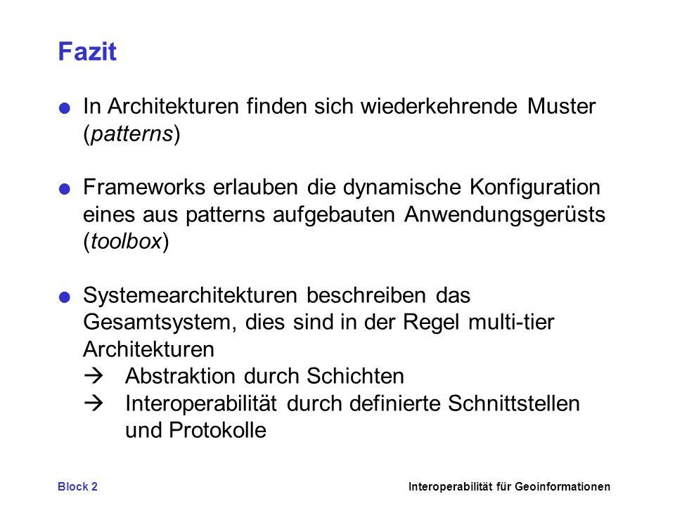 Block 2Interoperabilität für Geoinformationen Fazit In Architekturen finden sich wiederkehrende Muster (patterns) Frameworks erlauben die dynamische Konfiguration eines aus patterns aufgebauten Anwendungsgerüsts (toolbox) Systemearchitekturen beschreiben das Gesamtsystem, dies sind in der Regel multi-tier Architekturen Abstraktion durch Schichten Interoperabilität durch definierte Schnittstellen und Protokolle