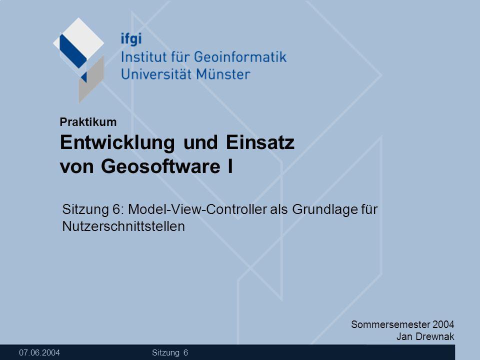 Sommersemester 2004 Jan Drewnak Entwicklung und Einsatz von Geosoftware I Praktikum 07.06.2004 Sitzung 6 Sitzung 6: Model-View-Controller als Grundlage für Nutzerschnittstellen