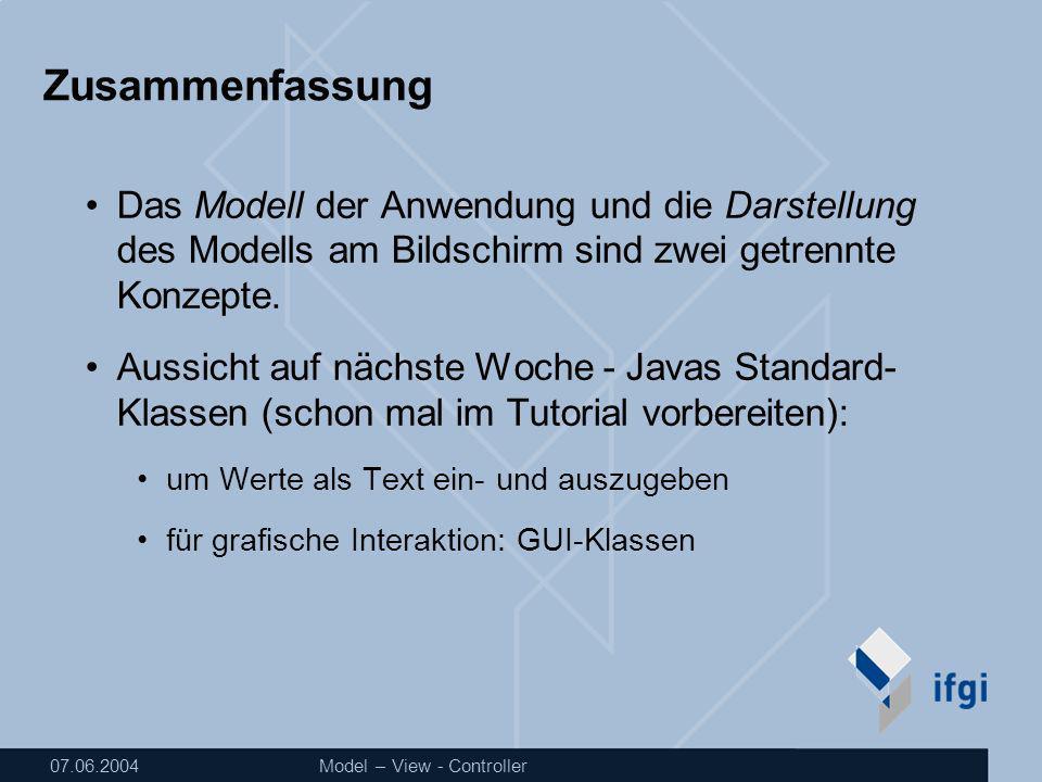 07.06.2004Model – View - Controller Zusammenfassung Das Modell der Anwendung und die Darstellung des Modells am Bildschirm sind zwei getrennte Konzepte.