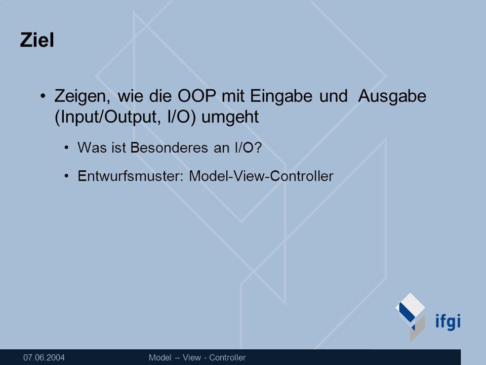 07.06.2004Model – View - Controller Ziel Zeigen, wie die OOP mit Eingabe und Ausgabe (Input/Output, I/O) umgeht Was ist Besonderes an I/O.
