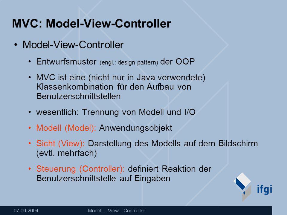 07.06.2004Model – View - Controller MVC: Model-View-Controller Model-View-Controller Entwurfsmuster (engl.: design pattern) der OOP MVC ist eine (nicht nur in Java verwendete) Klassenkombination für den Aufbau von Benutzerschnittstellen wesentlich: Trennung von Modell und I/O Modell (Model): Anwendungsobjekt Sicht (View): Darstellung des Modells auf dem Bildschirm (evtl.