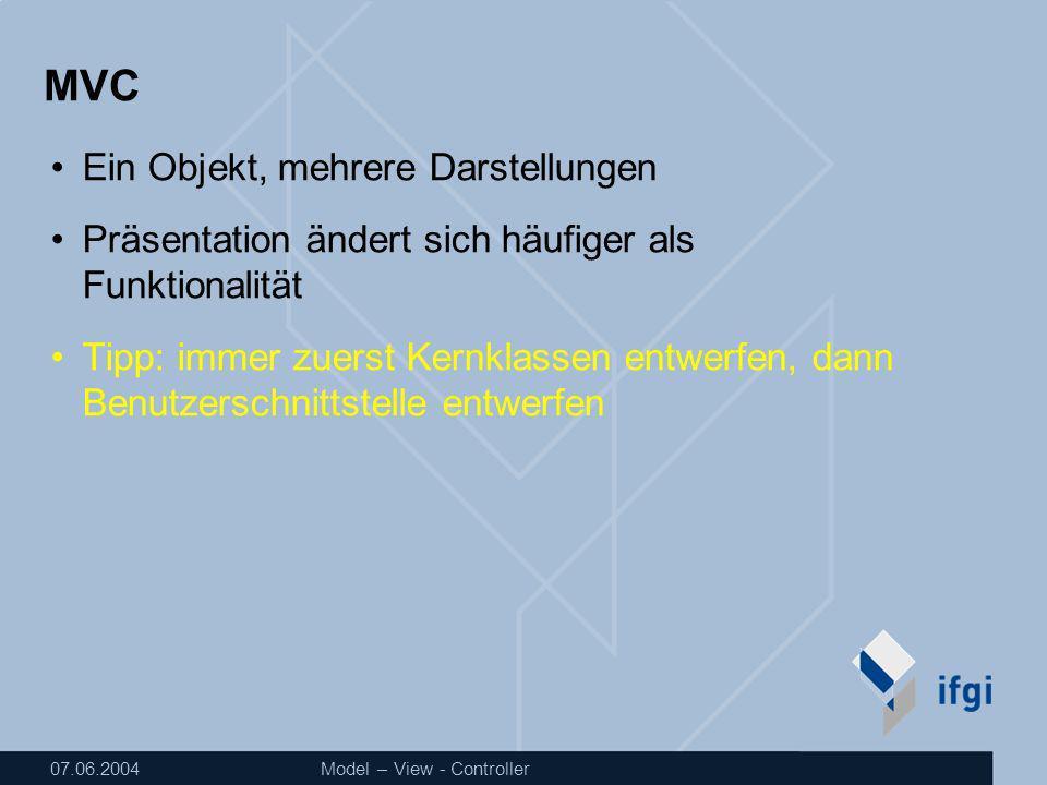 07.06.2004Model – View - Controller MVC Ein Objekt, mehrere Darstellungen Präsentation ändert sich häufiger als Funktionalität Tipp: immer zuerst Kernklassen entwerfen, dann Benutzerschnittstelle entwerfen