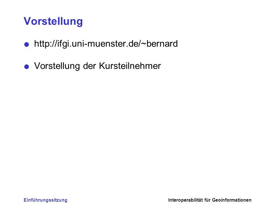 EinführungssitzungInteroperabilität für Geoinformationen Vorstellung http://ifgi.uni-muenster.de/~bernard Vorstellung der Kursteilnehmer