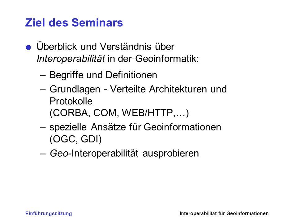EinführungssitzungInteroperabilität für Geoinformationen Ziel des Seminars - 2 Gemeinsam sollen die aus Sicht der Geoinformatik erkennbaren Potenziale & Defizite aktueller Initiativen diskutiert und erarbeitet werden.