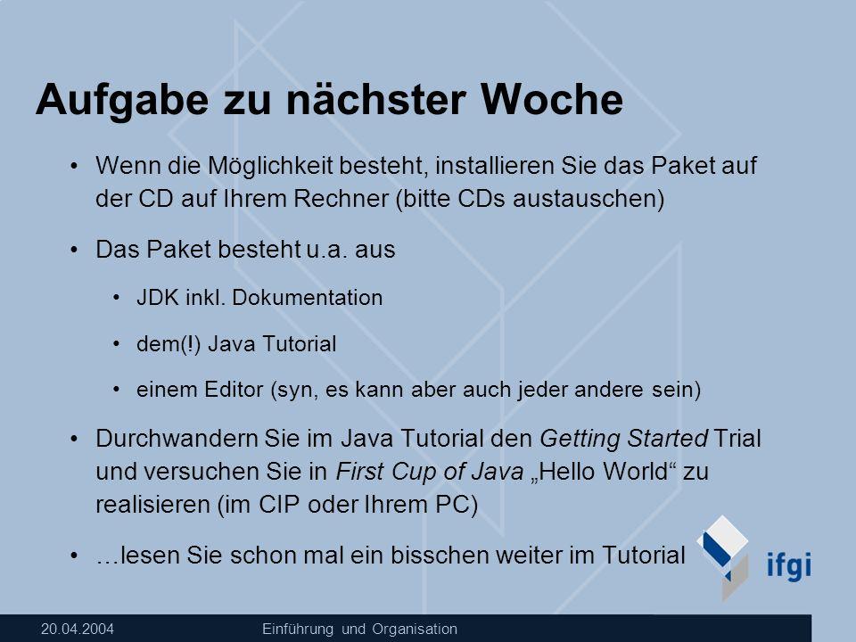 20.04.2004Einführung und Organisation Aufgabe zu nächster Woche Wenn die Möglichkeit besteht, installieren Sie das Paket auf der CD auf Ihrem Rechner (bitte CDs austauschen) Das Paket besteht u.a.