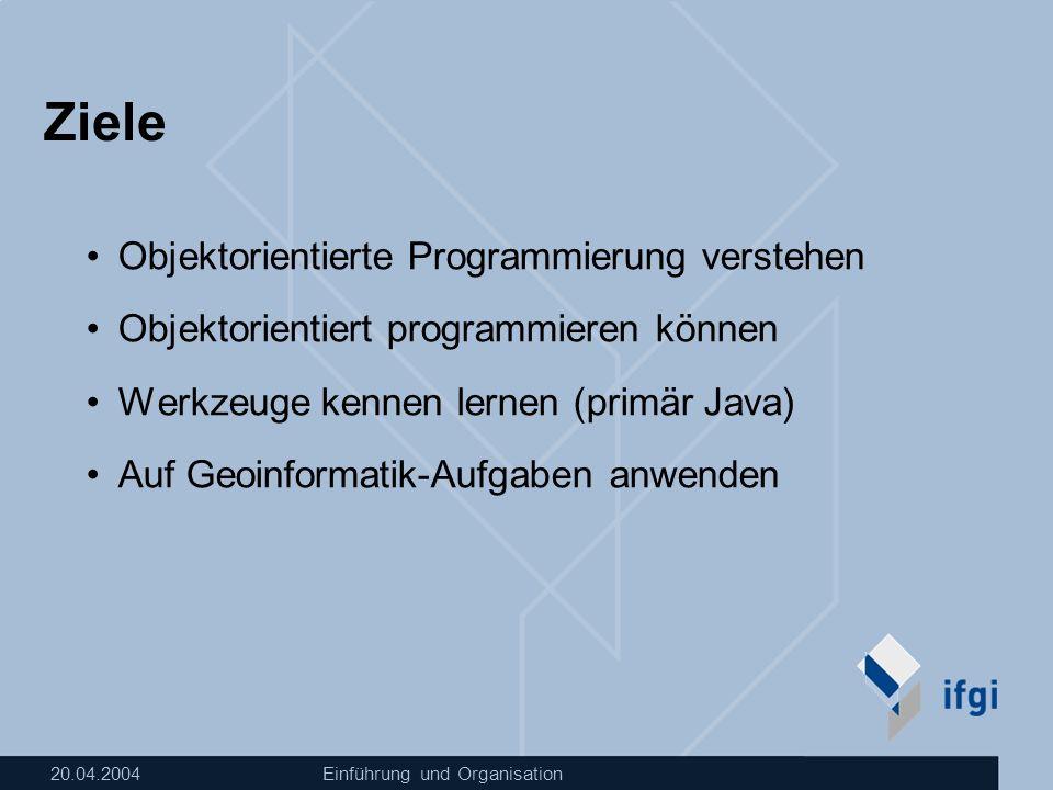 20.04.2004Einführung und Organisation Ziele Objektorientierte Programmierung verstehen Objektorientiert programmieren können Werkzeuge kennen lernen (primär Java) Auf Geoinformatik-Aufgaben anwenden