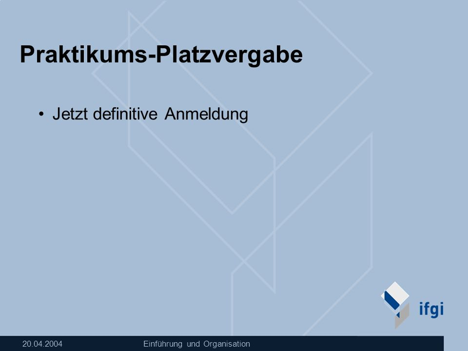 20.04.2004Einführung und Organisation Praktikums-Platzvergabe Jetzt definitive Anmeldung