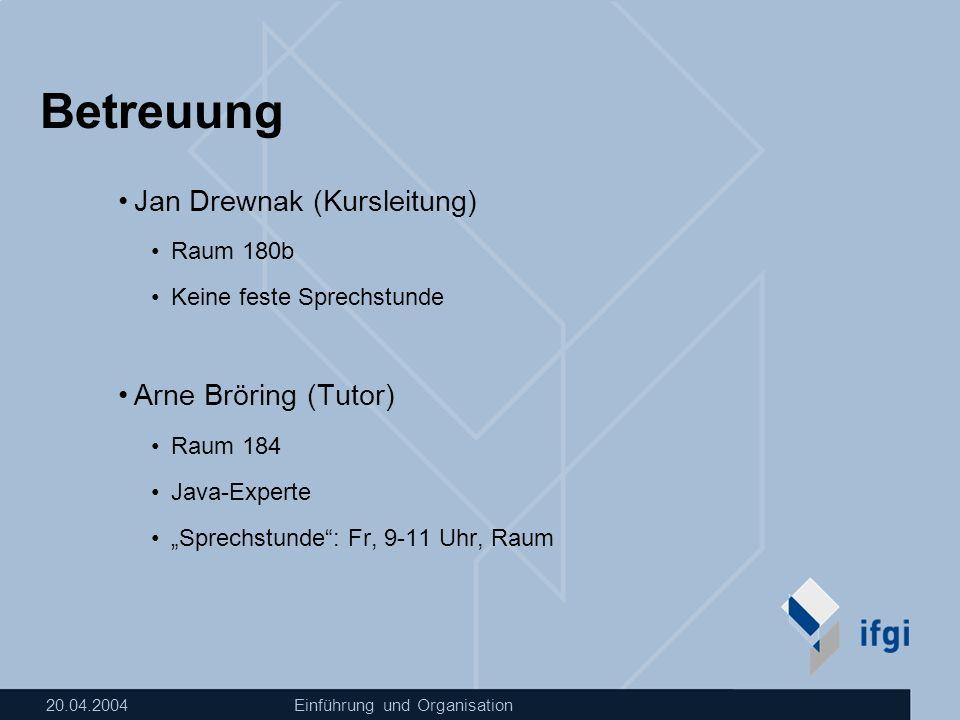 20.04.2004Einführung und Organisation Betreuung Jan Drewnak (Kursleitung) Raum 180b Keine feste Sprechstunde Arne Bröring (Tutor) Raum 184 Java-Expert