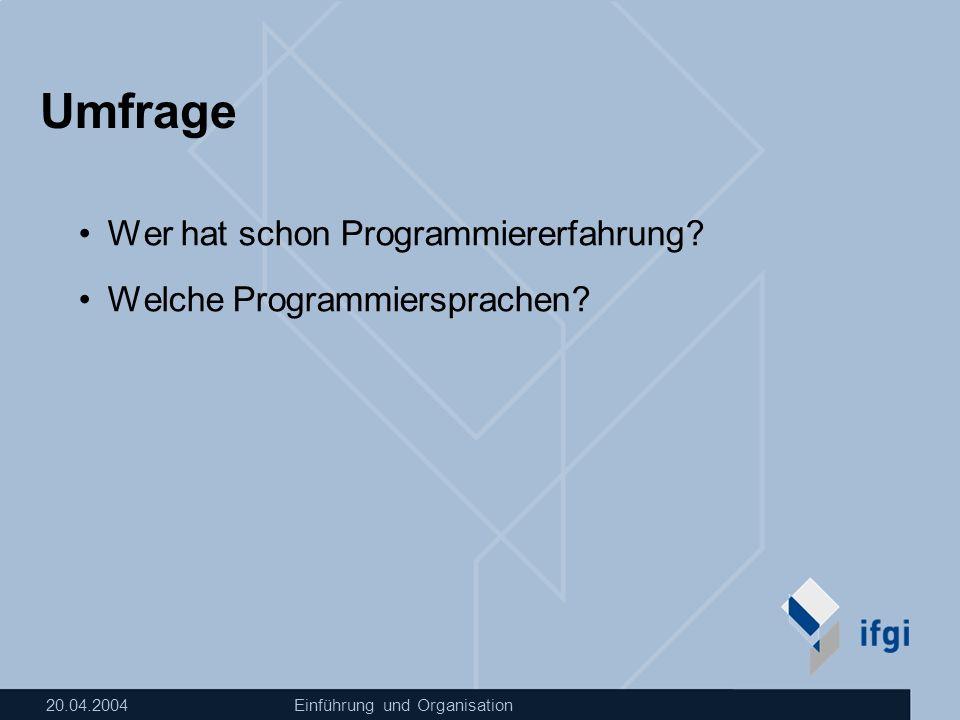 20.04.2004Einführung und Organisation Umfrage Wer hat schon Programmiererfahrung? Welche Programmiersprachen?