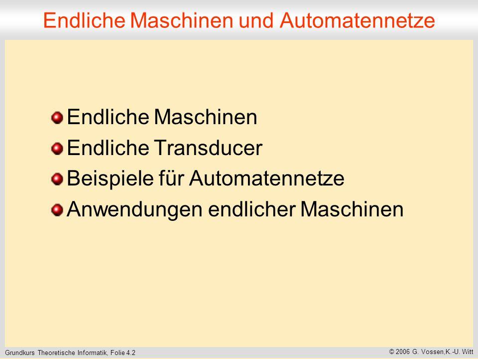 Grundkurs Theoretische Informatik, Folie 4.2 © 2006 G. Vossen,K.-U. Witt Endliche Maschinen und Automatennetze Endliche Maschinen Endliche Transducer