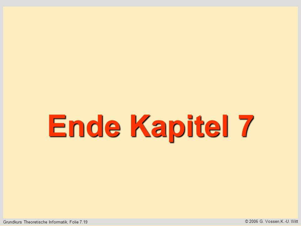 Grundkurs Theoretische Informatik, Folie 7.19 © 2006 G. Vossen,K.-U. Witt Ende Kapitel 7