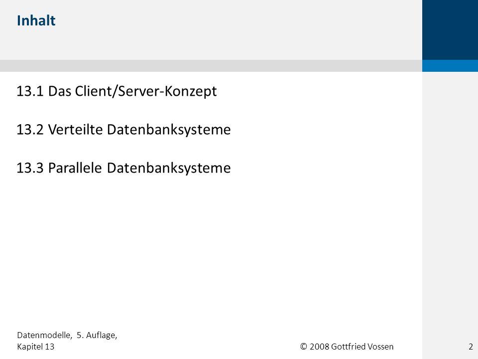© 2008 Gottfried Vossen 13.1 Das Client/Server-Konzept 13.2 Verteilte Datenbanksysteme 13.3 Parallele Datenbanksysteme Inhalt Datenmodelle, 5. Auflage