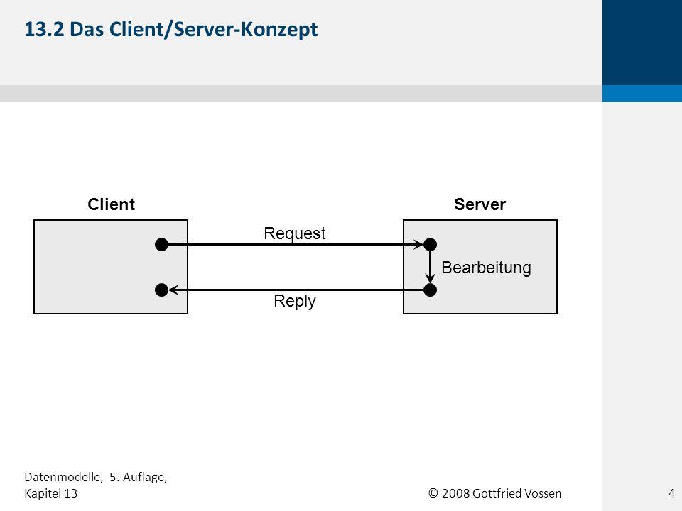 © 2008 Gottfried Vossen ClientServer Request Reply Bearbeitung 13.2 Das Client/Server-Konzept 4 Datenmodelle, 5. Auflage, Kapitel 13