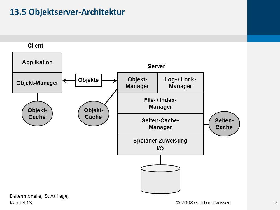 © 2008 Gottfried Vossen Seiten- Cache Objekt-Manager File- / Index- Manager Seiten-Cache- Manager Applikation Speicher-Zuweisung I/O Log- / Lock- Manager Seiten-Cache- Manager Objekt- Cache Seiten- Cache Client Server Seiten 13.6 Seitenserver-Architektur 8 Datenmodelle, 5.