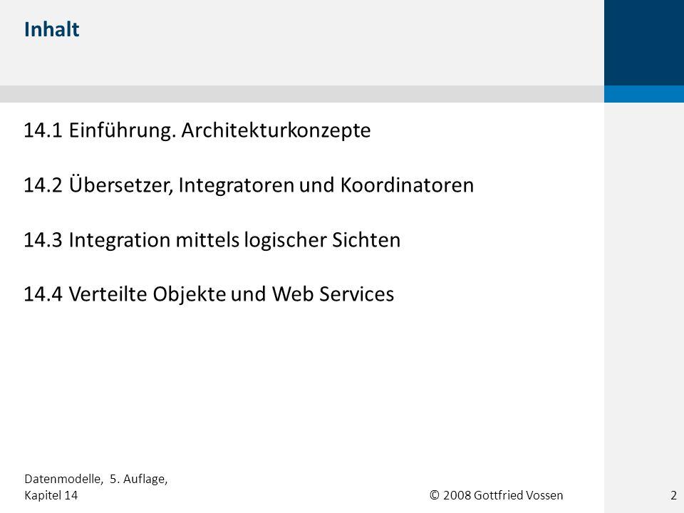 © 2008 Gottfried Vossen 14.1 Einführung. Architekturkonzepte 14.2 Übersetzer, Integratoren und Koordinatoren 14.3 Integration mittels logischer Sichte