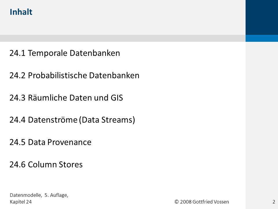 © 2008 Gottfried Vossen 24.1 Temporale Datenbanken 24.2 Probabilistische Datenbanken 24.3 Räumliche Daten und GIS 24.4 Datenströme (Data Streams) 24.5 Data Provenance 24.6 Column Stores Inhalt Datenmodelle, 5.