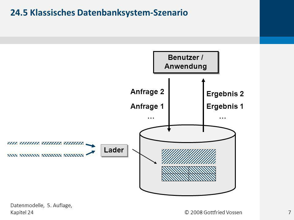 © 2008 Gottfried Vossen Benutzer / Anwendung Lader Anfrage 2 Ergebnis 2 Ergebnis 1Anfrage 1 …… 24.5 Klassisches Datenbanksystem-Szenario Datenmodelle, 5.