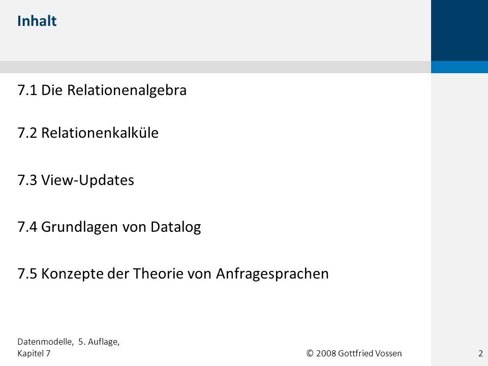 © 2008 Gottfried Vossen Inhalt 7.1 Die Relationenalgebra 7.2 Relationenkalküle 7.3 View-Updates 7.4 Grundlagen von Datalog 7.5 Konzepte der Theorie vo