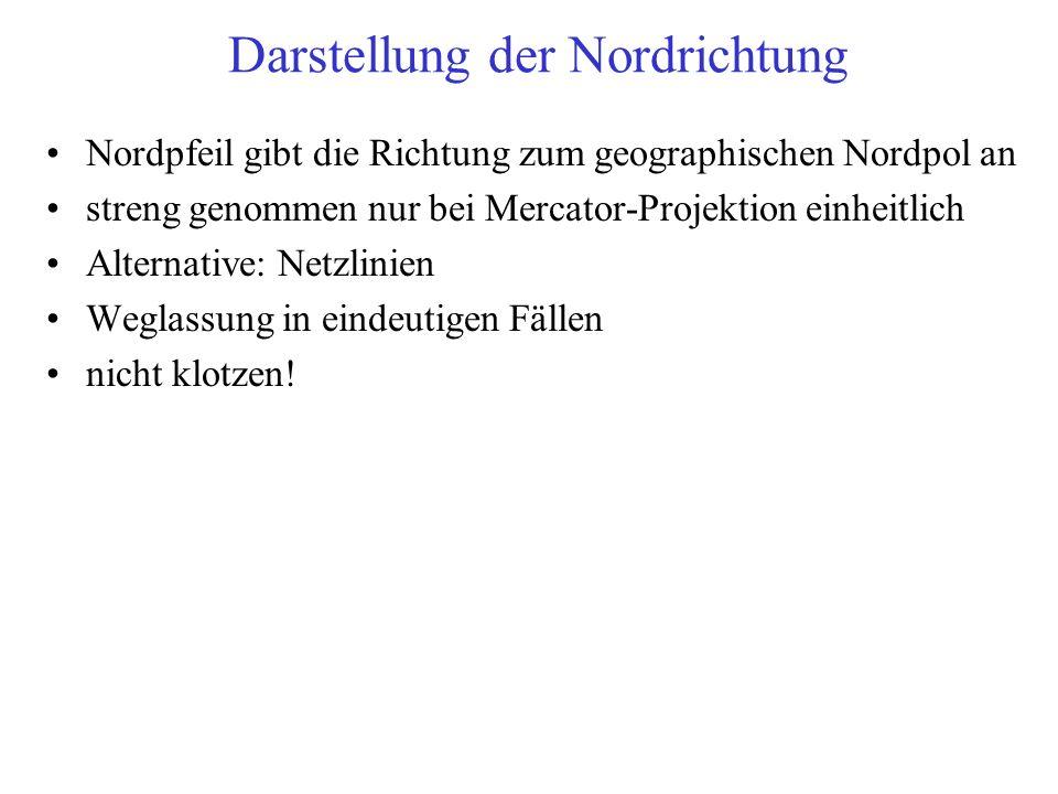 Darstellung der Nordrichtung Nordpfeil gibt die Richtung zum geographischen Nordpol an streng genommen nur bei Mercator-Projektion einheitlich Alternative: Netzlinien Weglassung in eindeutigen Fällen nicht klotzen!