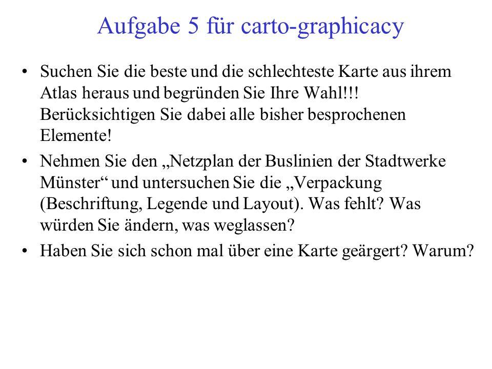 Aufgabe 5 für carto-graphicacy Suchen Sie die beste und die schlechteste Karte aus ihrem Atlas heraus und begründen Sie Ihre Wahl!!.