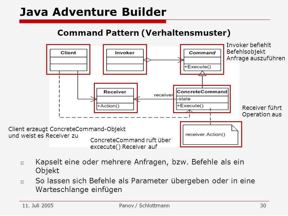11. Juli 2005Panov / Schlottmann30 Kapselt eine oder mehrere Anfragen, bzw. Befehle als ein Objekt So lassen sich Befehle als Parameter übergeben oder