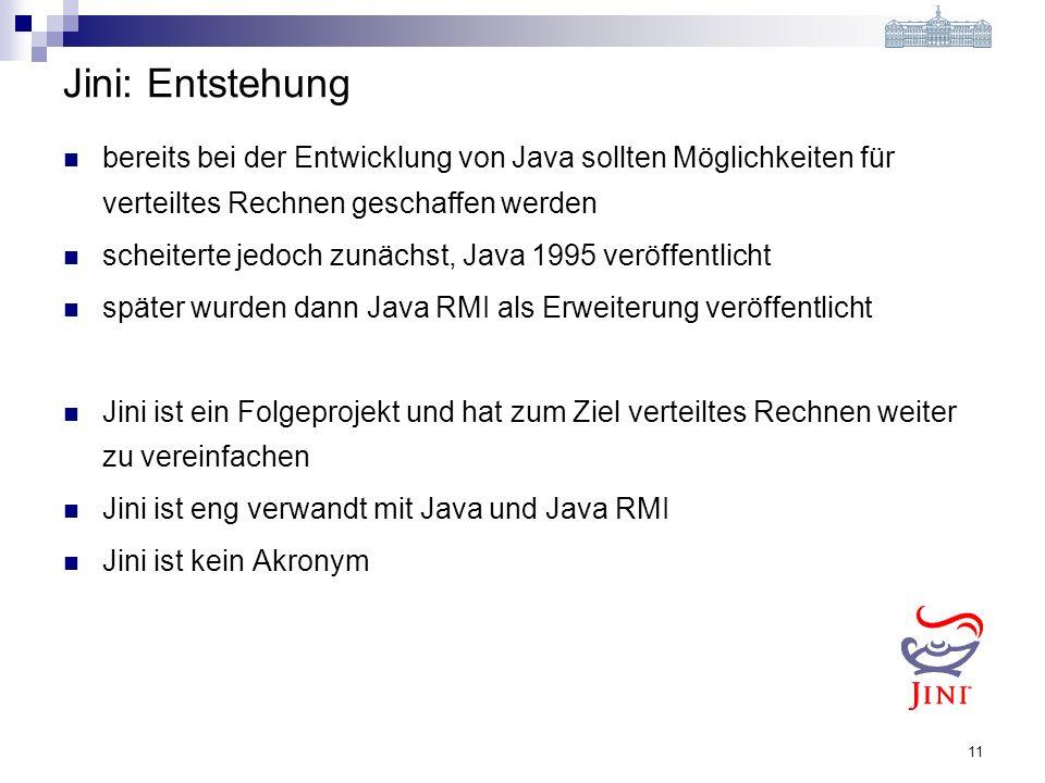11 Jini: Entstehung bereits bei der Entwicklung von Java sollten Möglichkeiten für verteiltes Rechnen geschaffen werden scheiterte jedoch zunächst, Java 1995 veröffentlicht später wurden dann Java RMI als Erweiterung veröffentlicht Jini ist ein Folgeprojekt und hat zum Ziel verteiltes Rechnen weiter zu vereinfachen Jini ist eng verwandt mit Java und Java RMI Jini ist kein Akronym