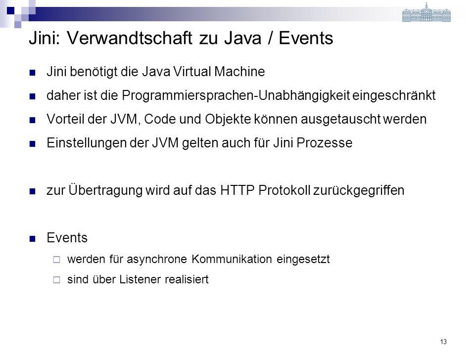 13 Jini: Verwandtschaft zu Java / Events Jini benötigt die Java Virtual Machine daher ist die Programmiersprachen-Unabhängigkeit eingeschränkt Vorteil der JVM, Code und Objekte können ausgetauscht werden Einstellungen der JVM gelten auch für Jini Prozesse zur Übertragung wird auf das HTTP Protokoll zurückgegriffen Events werden für asynchrone Kommunikation eingesetzt sind über Listener realisiert