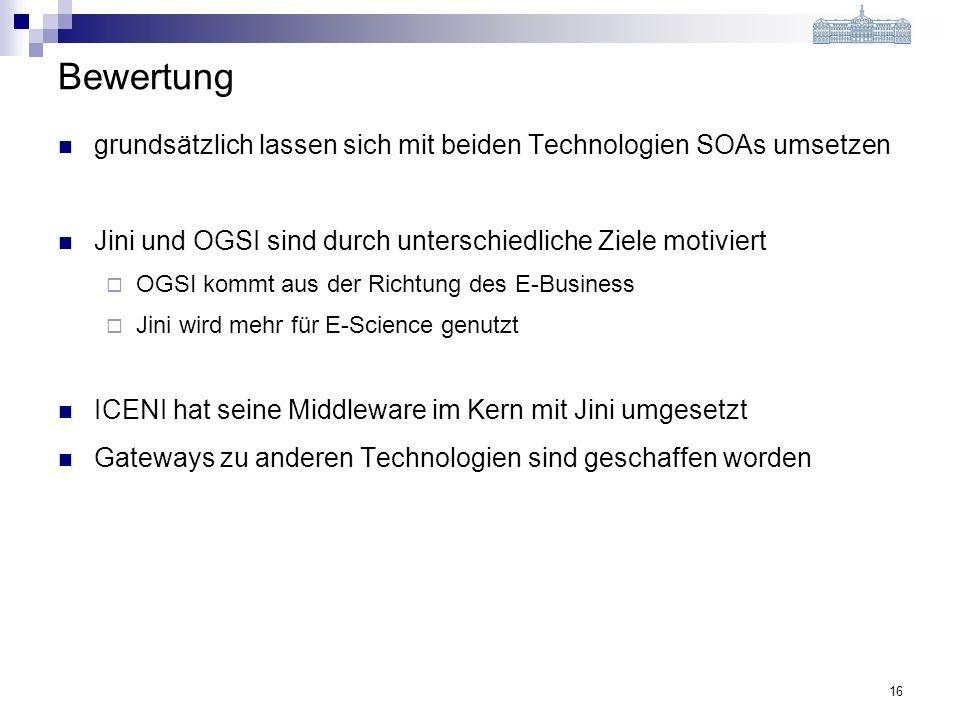 16 Bewertung grundsätzlich lassen sich mit beiden Technologien SOAs umsetzen Jini und OGSI sind durch unterschiedliche Ziele motiviert OGSI kommt aus der Richtung des E-Business Jini wird mehr für E-Science genutzt ICENI hat seine Middleware im Kern mit Jini umgesetzt Gateways zu anderen Technologien sind geschaffen worden