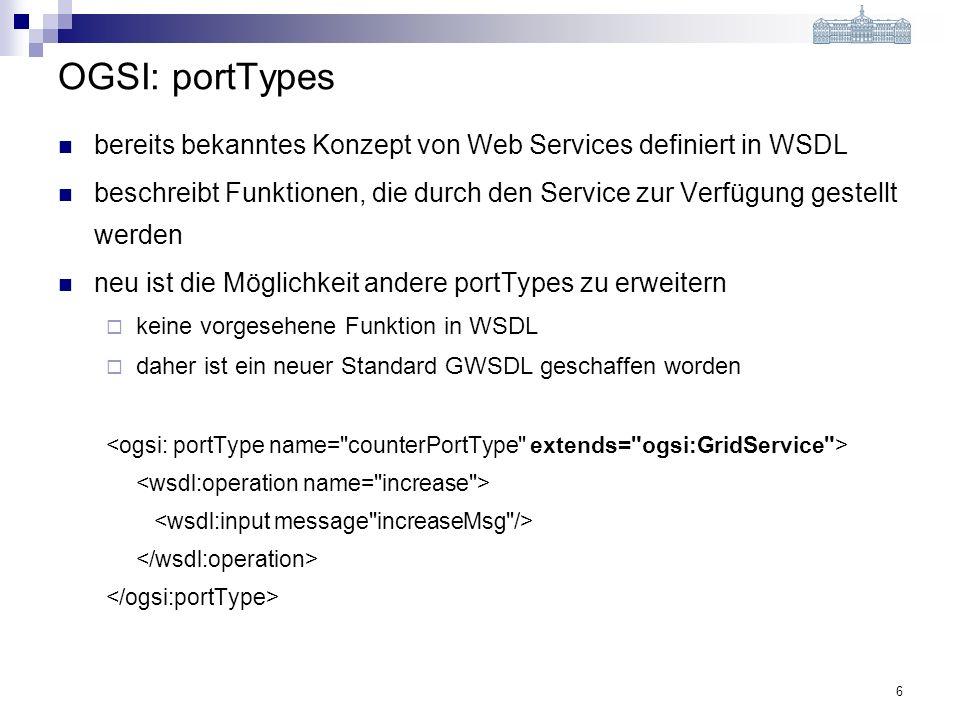 6 OGSI: portTypes bereits bekanntes Konzept von Web Services definiert in WSDL beschreibt Funktionen, die durch den Service zur Verfügung gestellt werden neu ist die Möglichkeit andere portTypes zu erweitern keine vorgesehene Funktion in WSDL daher ist ein neuer Standard GWSDL geschaffen worden