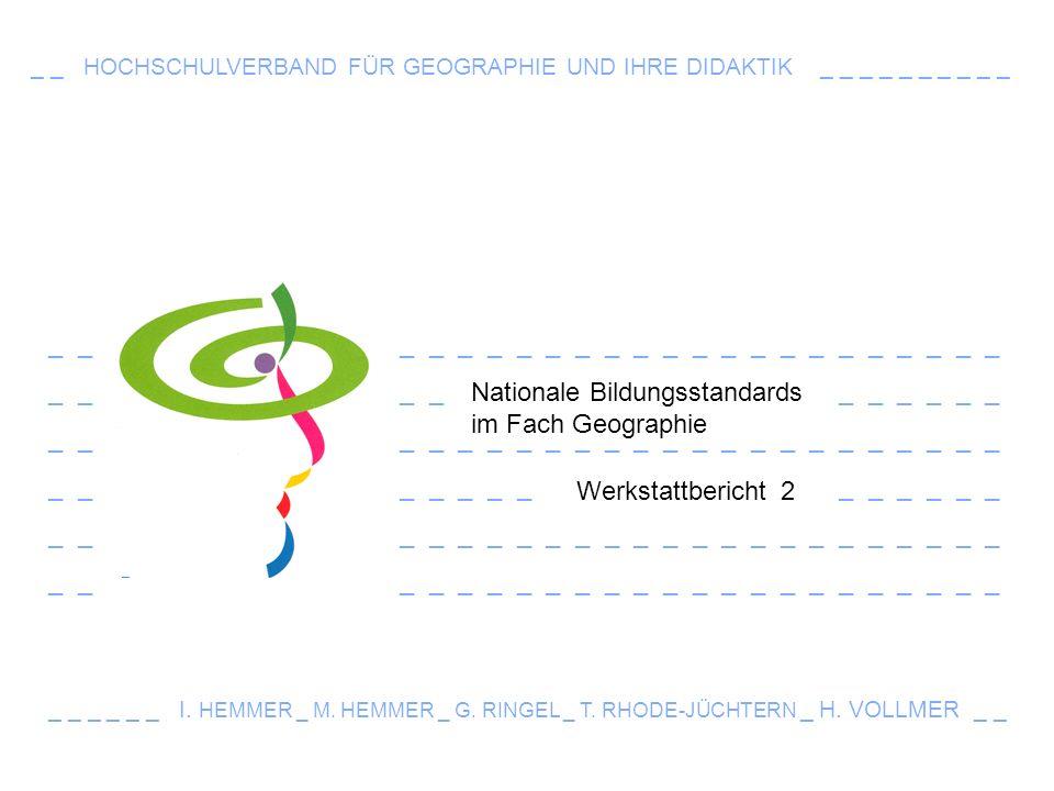 _ _ _ _ _ _ _ _ _ _ _ _ _ _ _ _ _ _ _ _ _ _ _ _ _ _ _ _ _ _ _ _ _ Nationale Bildungsstandards im Fach Geographie _ _ HOCHSCHULVERBAND FÜR GEOGRAPHIE UND IHRE DIDAKTIK _ _ _ _ _ _ _ _ _ _ Werkstattbericht 2 _ _ _ _ _ _ I.