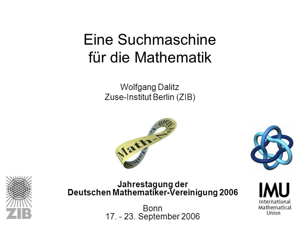 Jahrestagung der Deutschen Mathematiker-Vereinigung 2006 Bonn 17. - 23. September 2006 Eine Suchmaschine für die Mathematik Wolfgang Dalitz Zuse-Insti