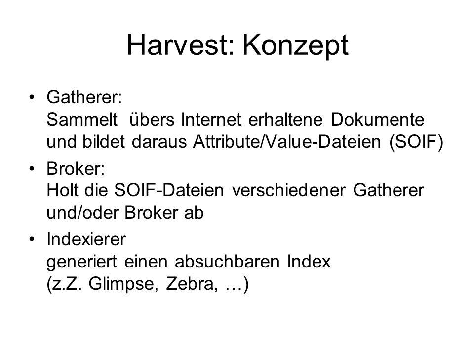 Harvest: Konzept Gatherer: Sammelt übers Internet erhaltene Dokumente und bildet daraus Attribute/Value-Dateien (SOIF) Broker: Holt die SOIF-Dateien v