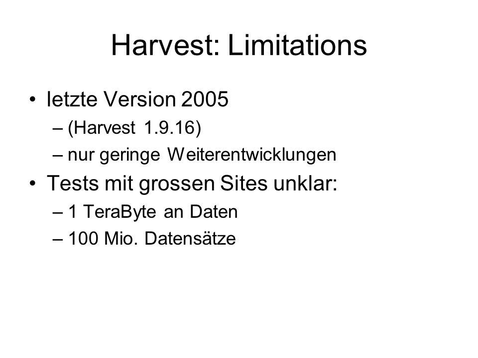 Harvest: Limitations letzte Version 2005 –(Harvest 1.9.16) –nur geringe Weiterentwicklungen Tests mit grossen Sites unklar: –1 TeraByte an Daten –100