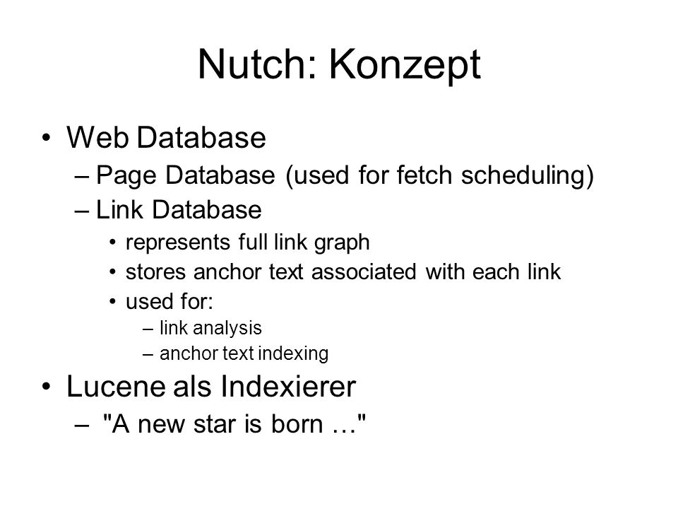Nutch: Konzept Web Database –Page Database (used for fetch scheduling) –Link Database represents full link graph stores anchor text associated with ea
