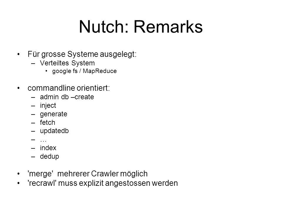 Nutch: Remarks Für grosse Systeme ausgelegt: –Verteiltes System google fs / MapReduce commandline orientiert: –admin db –create –inject –generate –fet