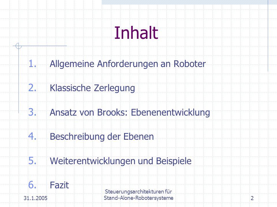 31.1.2005 Steuerungsarchitekturen für Stand-Alone-Robotersysteme2 1. Allgemeine Anforderungen an Roboter 2. Klassische Zerlegung 3. Ansatz von Brooks: