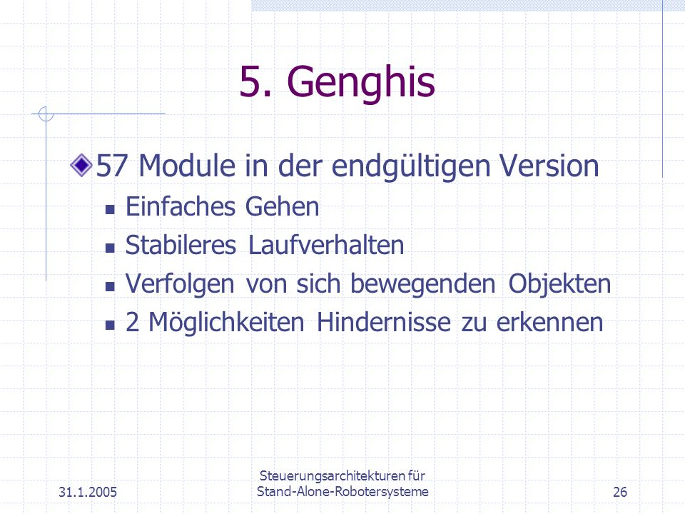 31.1.2005 Steuerungsarchitekturen für Stand-Alone-Robotersysteme26 5. Genghis 57 Module in der endgültigen Version Einfaches Gehen Stabileres Laufverh
