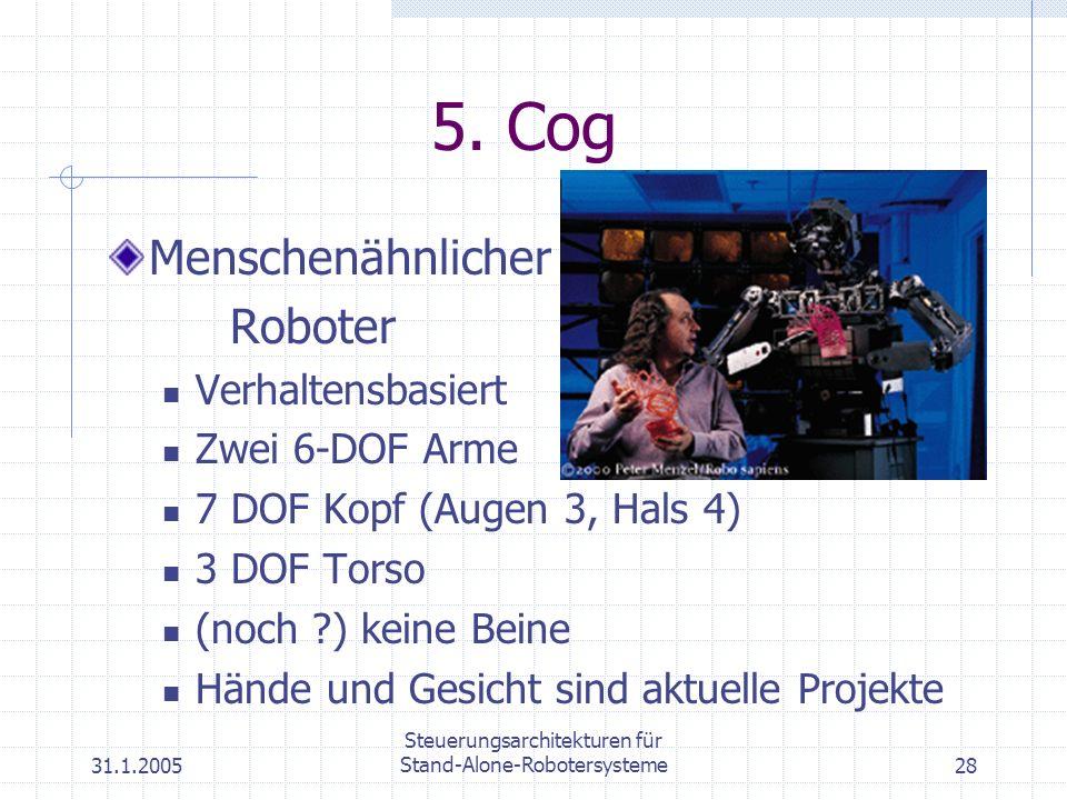 31.1.2005 Steuerungsarchitekturen für Stand-Alone-Robotersysteme28 5. Cog Menschenähnlicher Roboter Verhaltensbasiert Zwei 6-DOF Arme 7 DOF Kopf (Auge