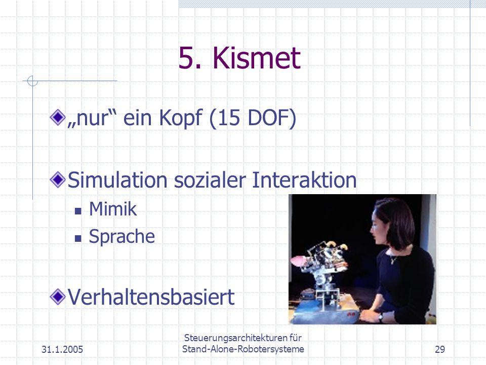 31.1.2005 Steuerungsarchitekturen für Stand-Alone-Robotersysteme29 5. Kismet nur ein Kopf (15 DOF) Simulation sozialer Interaktion Mimik Sprache Verha