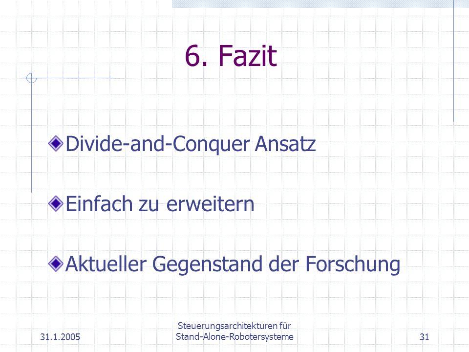 31.1.2005 Steuerungsarchitekturen für Stand-Alone-Robotersysteme31 6. Fazit Divide-and-Conquer Ansatz Einfach zu erweitern Aktueller Gegenstand der Fo