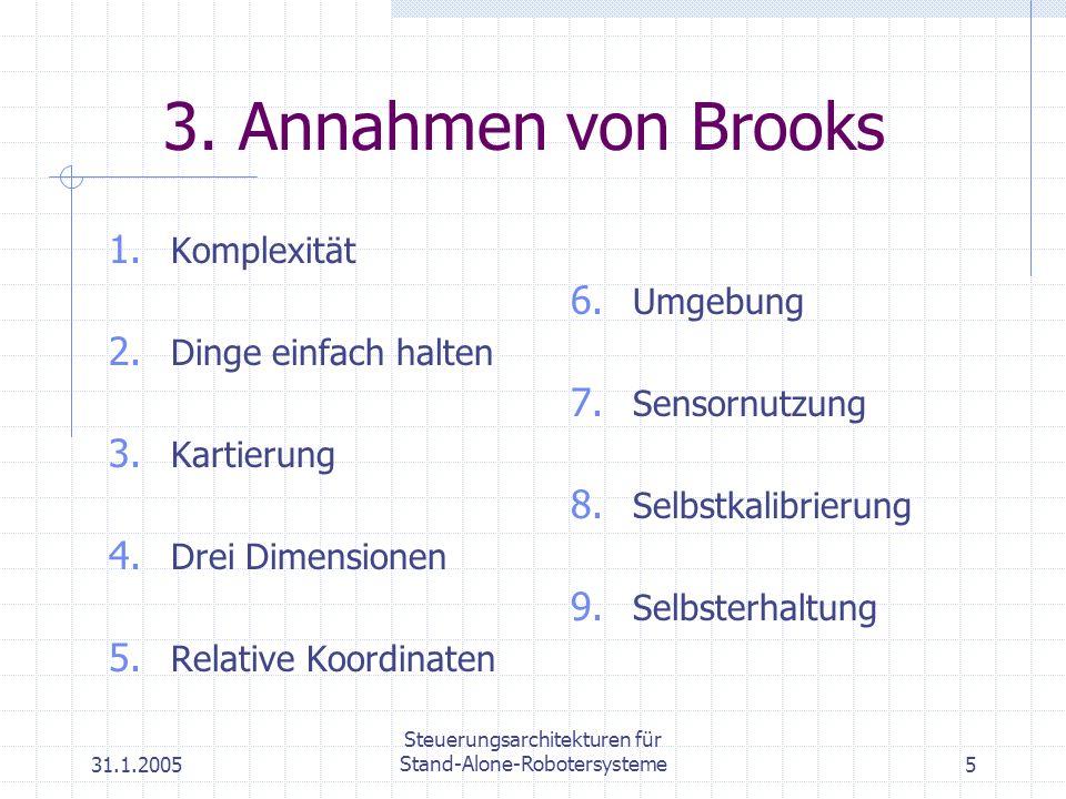 31.1.2005 Steuerungsarchitekturen für Stand-Alone-Robotersysteme5 3. Annahmen von Brooks 1. Komplexität 2. Dinge einfach halten 3. Kartierung 4. Drei