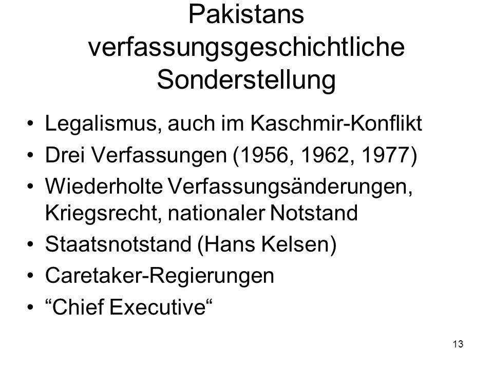 13 Pakistans verfassungsgeschichtliche Sonderstellung Legalismus, auch im Kaschmir-Konflikt Drei Verfassungen (1956, 1962, 1977) Wiederholte Verfassun