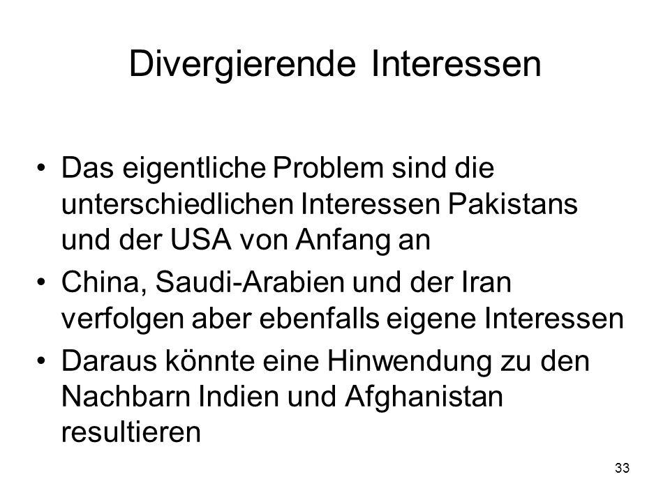 33 Divergierende Interessen Das eigentliche Problem sind die unterschiedlichen Interessen Pakistans und der USA von Anfang an China, Saudi-Arabien und