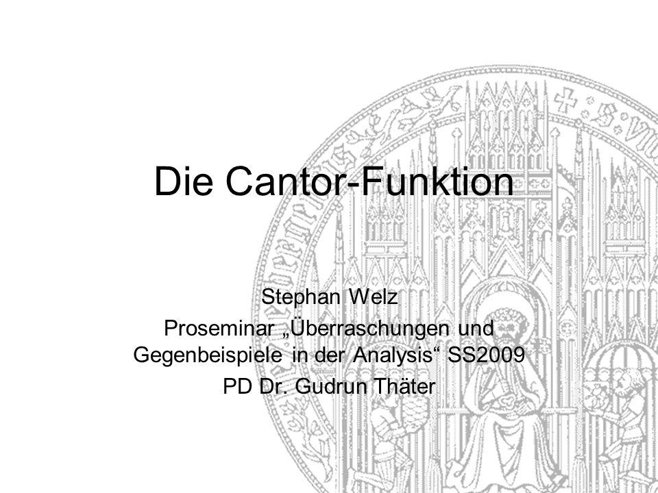 Die Cantor-Funktion Stephan Welz Proseminar Überraschungen und Gegenbeispiele in der Analysis SS2009 PD Dr.