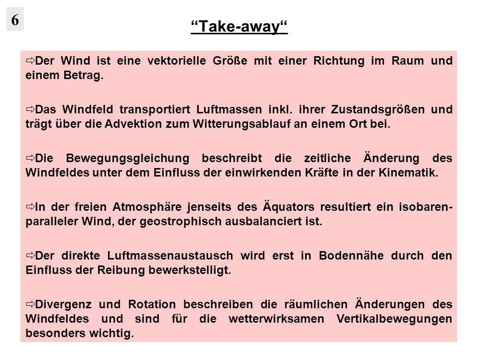 Take-away Der Wind ist eine vektorielle Größe mit einer Richtung im Raum und einem Betrag. Das Windfeld transportiert Luftmassen inkl. ihrer Zustandsg